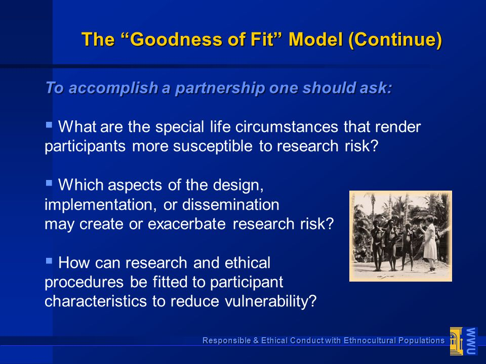 "Responsible & Ethical Conduct with Ethnocultural Populations The ""Goodness of Fit"" Model (Continue) To accomplish a partnership one should ask:  What"