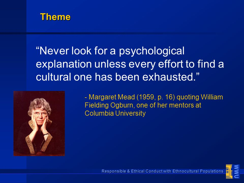"Responsible & Ethical Conduct with Ethnocultural Populations ""Never look for a psychological explanation unless every effort to find a cultural one ha"