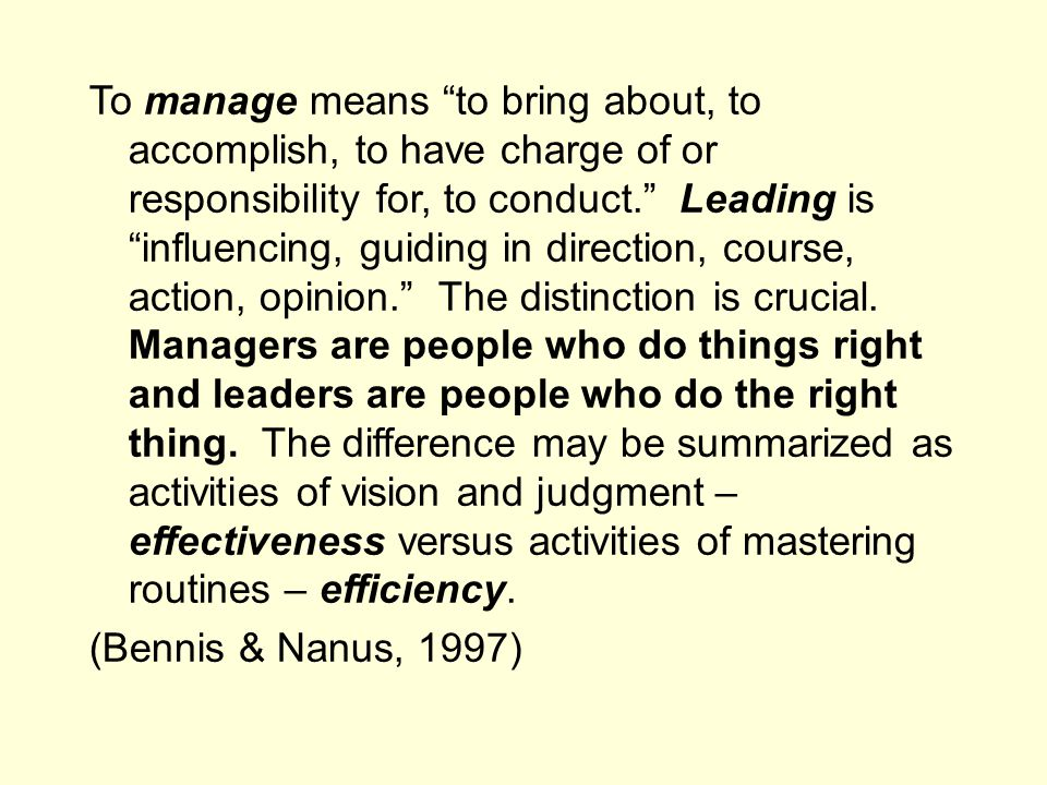To manage means to bring about, to accomplish, to have charge of or responsibility for, to conduct. Leading is influencing, guiding in direction, course, action, opinion. The distinction is crucial.