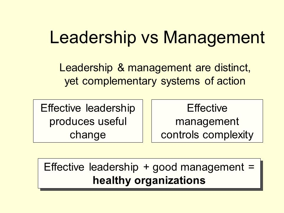 Leadership vs Management Leadership & management are distinct, yet complementary systems of action Effective leadership + good management = healthy organizations Effective leadership produces useful change Effective management controls complexity
