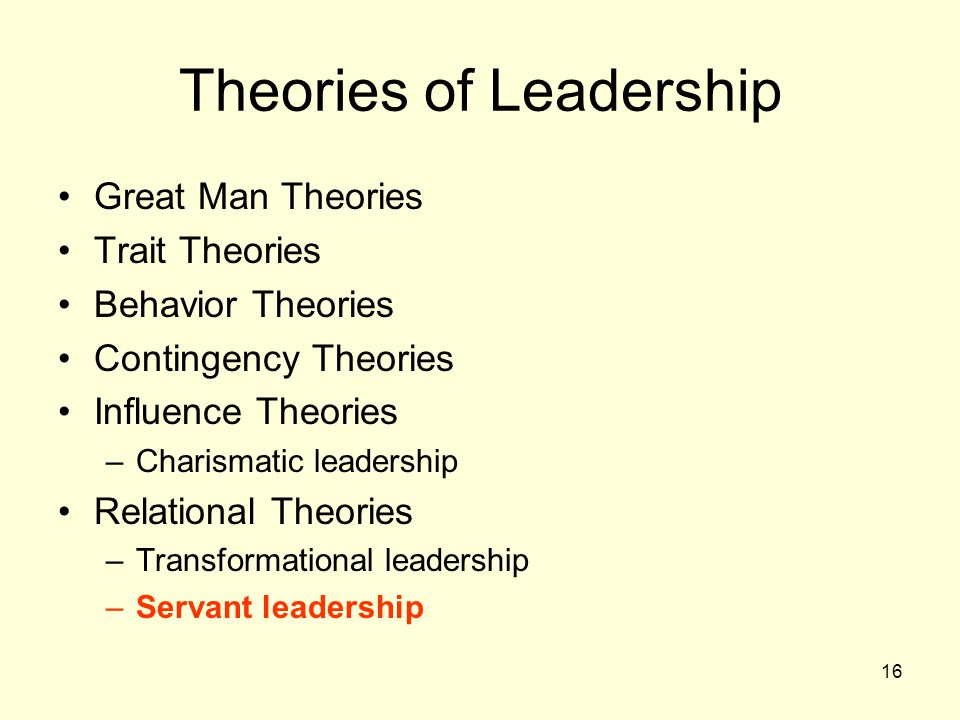 16 Theories of Leadership Great Man Theories Trait Theories Behavior Theories Contingency Theories Influence Theories –Charismatic leadership Relational Theories –Transformational leadership –Servant leadership