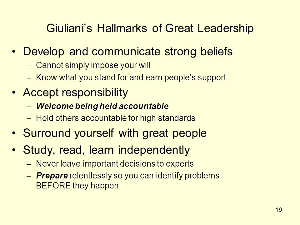 19 Giuliani's Hallmarks of Great Leadership Develop and communicate strong beliefs –Cannot simply impose your will –Know what you stand for and earn people's support Accept responsibility –Welcome being held accountable –Hold others accountable for high standards Surround yourself with great people Study, read, learn independently –Never leave important decisions to experts –Prepare relentlessly so you can identify problems BEFORE they happen
