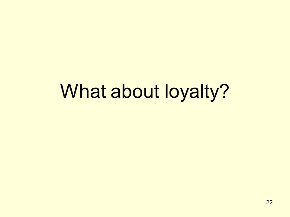 22 What about loyalty?
