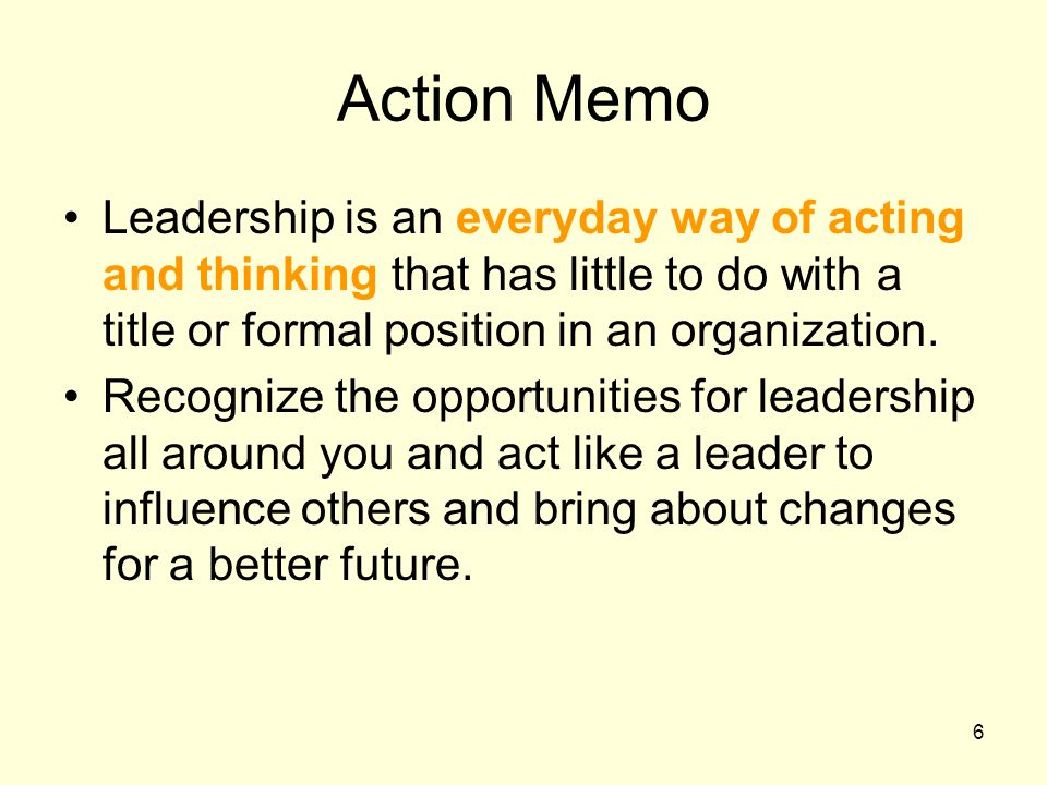 6 Action Memo Leadership is an everyday way of acting and thinking that has little to do with a title or formal position in an organization.