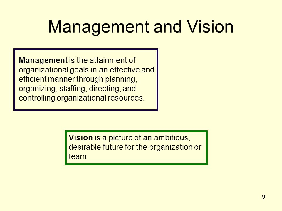 9 Management and Vision Management is the attainment of organizational goals in an effective and efficient manner through planning, organizing, staffing, directing, and controlling organizational resources.