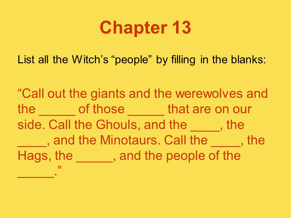 "Chapter 13 List all the Witch's ""people"" by filling in the blanks: ""Call out the giants and the werewolves and the _____ of those _____ that are on ou"