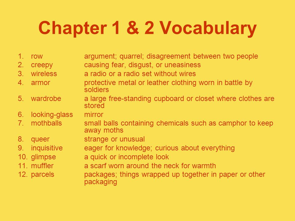 Chapter 1 & 2 Vocabulary 1.rowargument; quarrel; disagreement between two people 2.creepycausing fear, disgust, or uneasiness 3.wirelessa radio or a r
