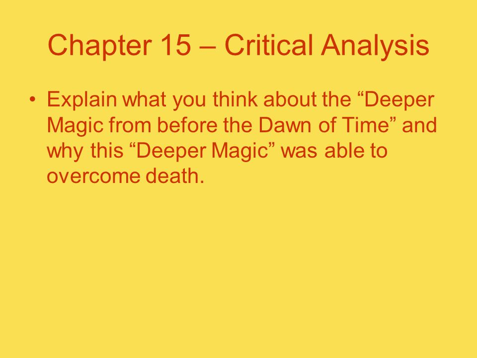"Chapter 15 – Critical Analysis Explain what you think about the ""Deeper Magic from before the Dawn of Time"" and why this ""Deeper Magic"" was able to ov"