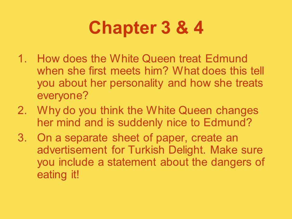 Chapter 3 & 4 1.How does the White Queen treat Edmund when she first meets him? What does this tell you about her personality and how she treats every