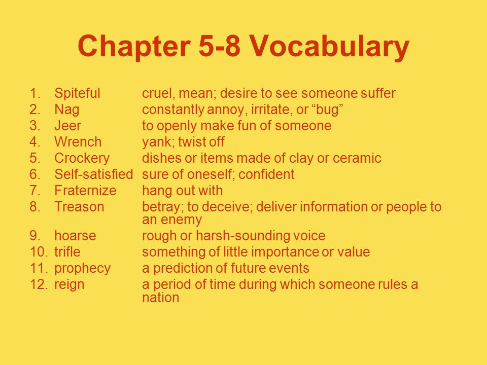 "Chapter 5-8 Vocabulary 1.Spitefulcruel, mean; desire to see someone suffer 2.Nagconstantly annoy, irritate, or ""bug"" 3.Jeerto openly make fun of someo"