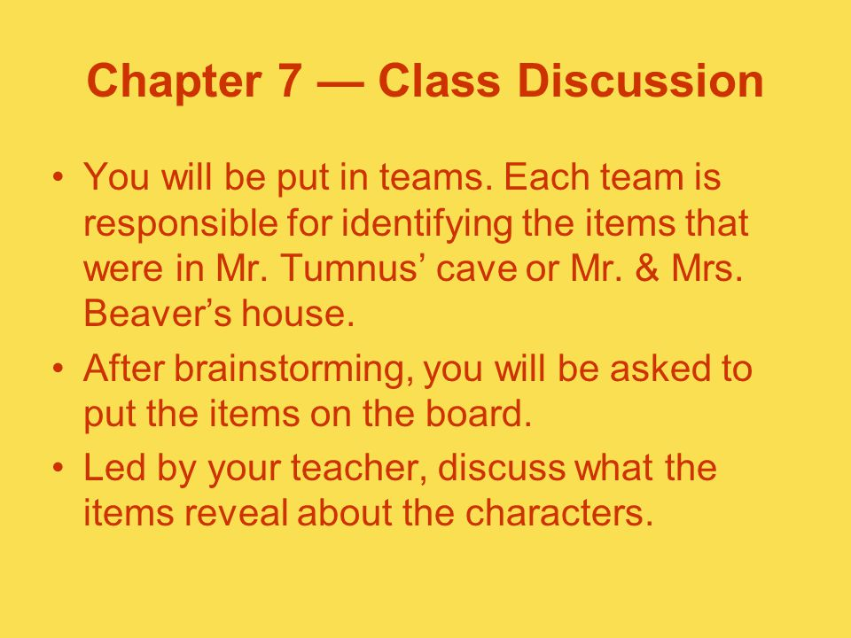 Chapter 7 — Class Discussion You will be put in teams. Each team is responsible for identifying the items that were in Mr. Tumnus' cave or Mr. & Mrs.