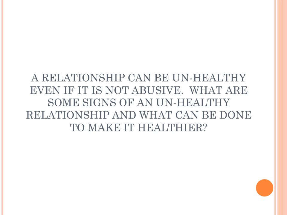 A RELATIONSHIP CAN BE UN-HEALTHY EVEN IF IT IS NOT ABUSIVE.
