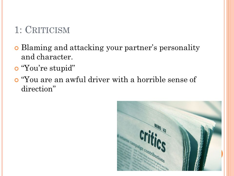 1: C RITICISM Blaming and attacking your partner's personality and character.