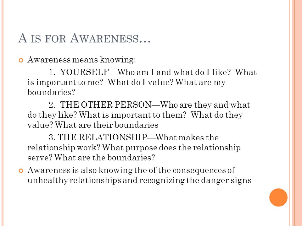 A IS FOR A WARENESS … Awareness means knowing: 1. YOURSELF—Who am I and what do I like.