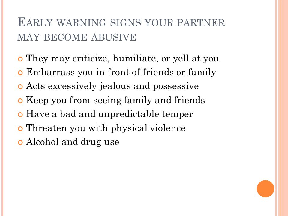 E ARLY WARNING SIGNS YOUR PARTNER MAY BECOME ABUSIVE They may criticize, humiliate, or yell at you Embarrass you in front of friends or family Acts excessively jealous and possessive Keep you from seeing family and friends Have a bad and unpredictable temper Threaten you with physical violence Alcohol and drug use