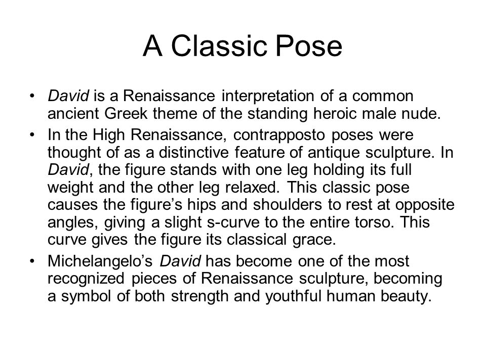 A Classic Pose David is a Renaissance interpretation of a common ancient Greek theme of the standing heroic male nude.