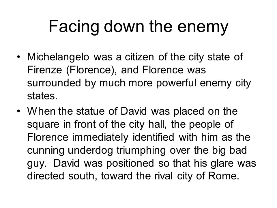 Facing down the enemy Michelangelo was a citizen of the city state of Firenze (Florence), and Florence was surrounded by much more powerful enemy city states.