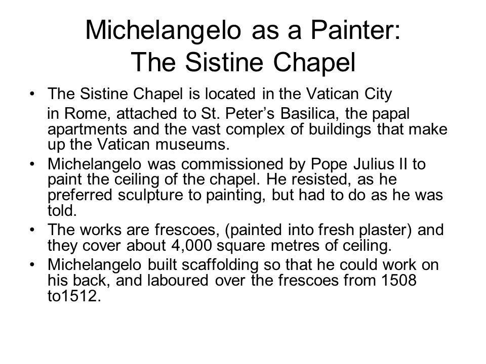 Michelangelo as a Painter: The Sistine Chapel The Sistine Chapel is located in the Vatican City in Rome, attached to St.
