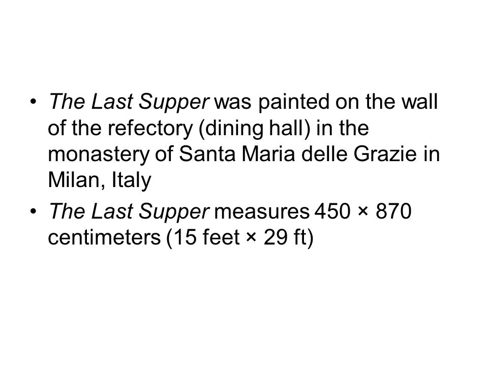 The Last Supper was painted on the wall of the refectory (dining hall) in the monastery of Santa Maria delle Grazie in Milan, Italy The Last Supper measures 450 × 870 centimeters (15 feet × 29 ft)