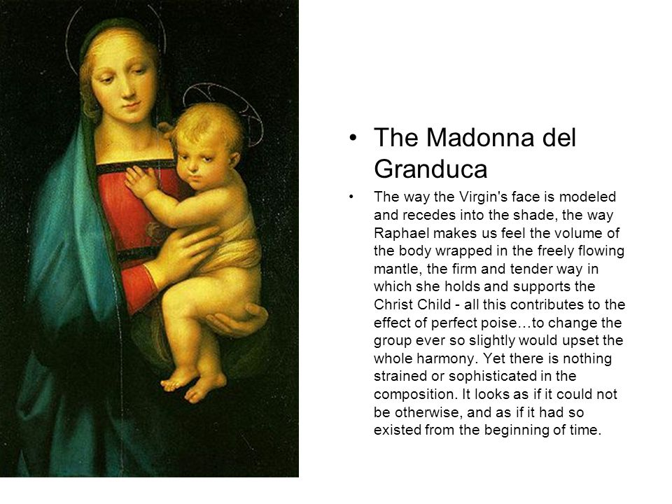 The Madonna del Granduca The way the Virgin s face is modeled and recedes into the shade, the way Raphael makes us feel the volume of the body wrapped in the freely flowing mantle, the firm and tender way in which she holds and supports the Christ Child - all this contributes to the effect of perfect poise…to change the group ever so slightly would upset the whole harmony.
