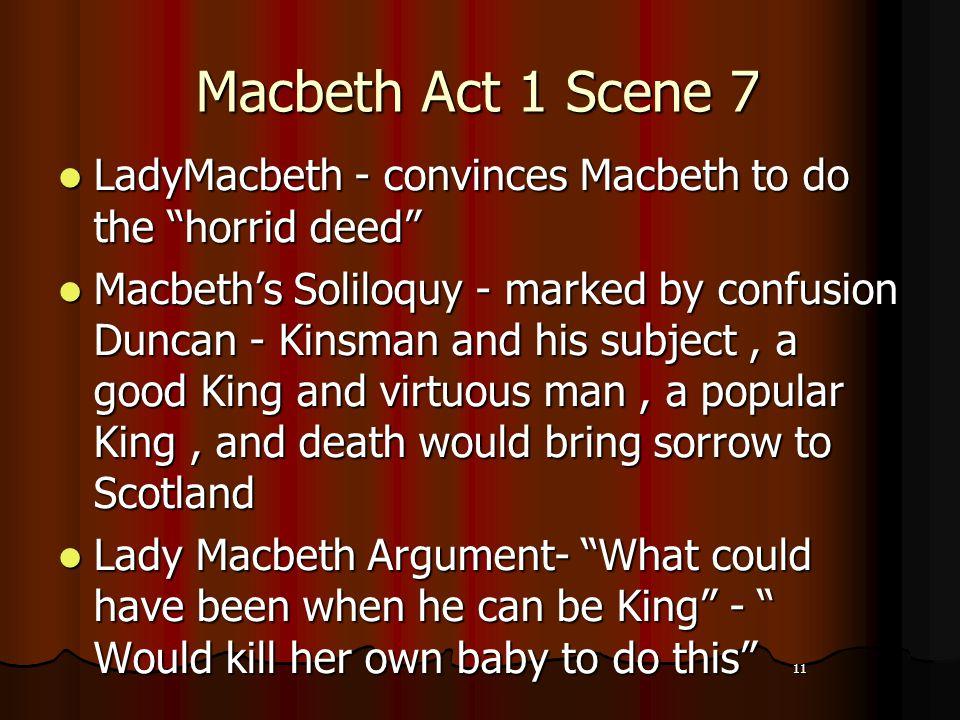 "11 Macbeth Act 1 Scene 7 LadyMacbeth - convinces Macbeth to do the ""horrid deed"" Macbeth's Soliloquy - marked by confusion Duncan - Kinsman and his su"