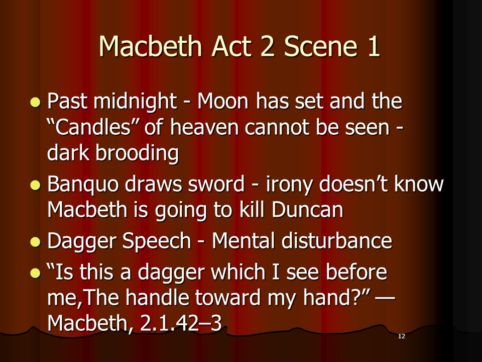 12 Macbeth Act 2 Scene 1 Past midnight - Moon has set and the Candles of heaven cannot be seen - dark brooding Banquo draws sword - irony doesn't know Macbeth is going to kill Duncan Dagger Speech - Mental disturbance Is this a dagger which I see before me,The handle toward my hand — Macbeth, 2.1.42–3 12