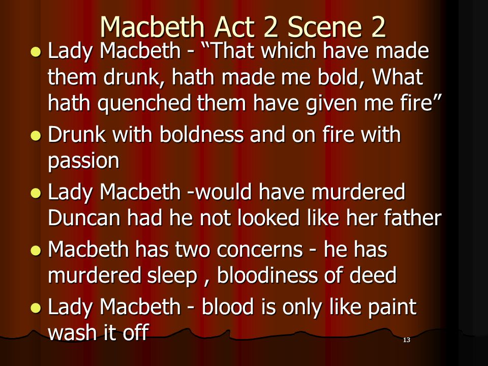 13 Macbeth Act 2 Scene 2 Lady Macbeth - That which have made them drunk, hath made me bold, What hath quenched them have given me fire Drunk with boldness and on fire with passion Lady Macbeth -would have murdered Duncan had he not looked like her father Macbeth has two concerns - he has murdered sleep, bloodiness of deed Lady Macbeth - blood is only like paint wash it off 13