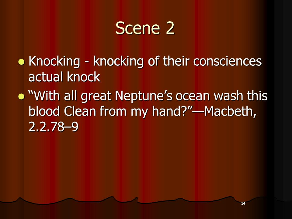 14 Scene 2 Knocking - knocking of their consciences actual knock Knocking - knocking of their consciences actual knock With all great Neptune's ocean wash this blood Clean from my hand —Macbeth, 2.2.78–9 With all great Neptune's ocean wash this blood Clean from my hand —Macbeth, 2.2.78–9 14