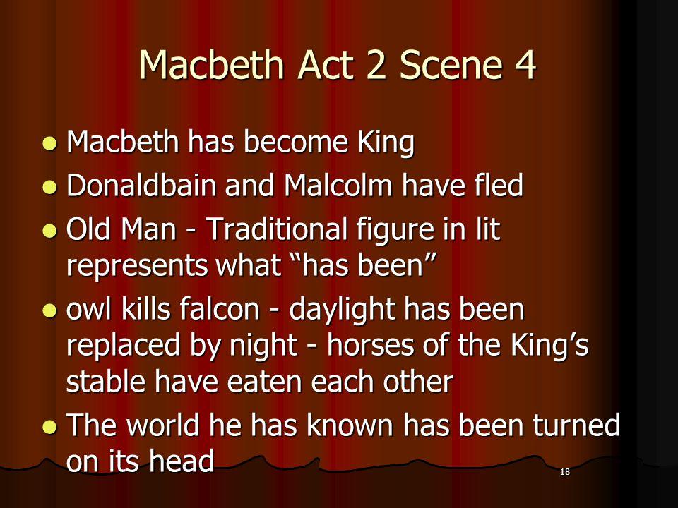 18 Macbeth Act 2 Scene 4 Macbeth has become King Macbeth has become King Donaldbain and Malcolm have fled Donaldbain and Malcolm have fled Old Man - T