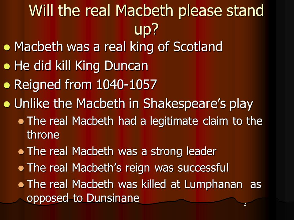 2 Will the real Macbeth please stand up? Macbeth was a real king of Scotland Macbeth was a real king of Scotland He did kill King Duncan He did kill K