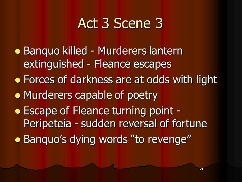 21 Act 3 Scene 3 Banquo killed - Murderers lantern extinguished - Fleance escapes Banquo killed - Murderers lantern extinguished - Fleance escapes Forces of darkness are at odds with light Forces of darkness are at odds with light Murderers capable of poetry Murderers capable of poetry Escape of Fleance turning point - Peripeteia - sudden reversal of fortune Escape of Fleance turning point - Peripeteia - sudden reversal of fortune Banquo's dying words to revenge Banquo's dying words to revenge 21