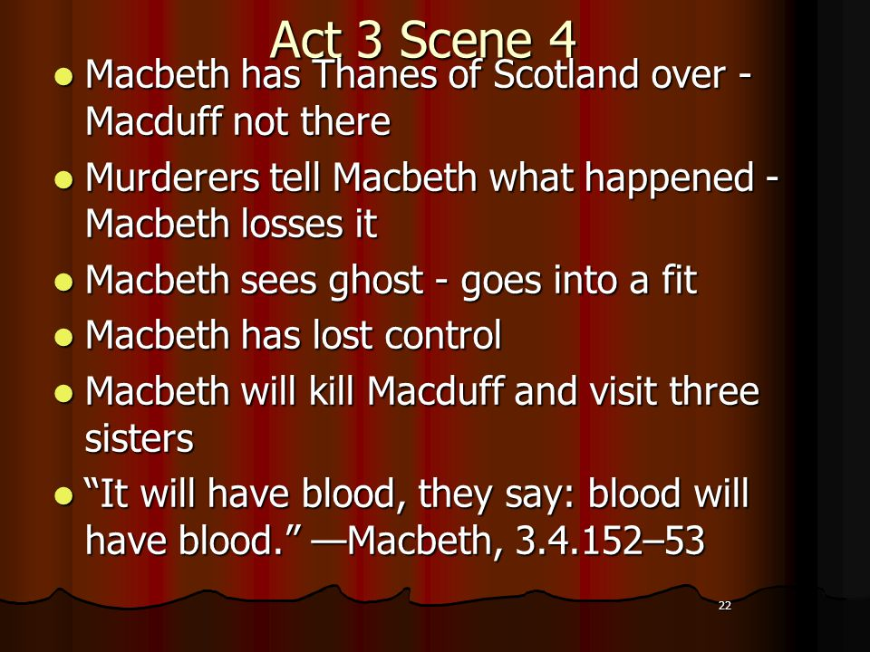 22 Act 3 Scene 4 Macbeth has Thanes of Scotland over - Macduff not there Macbeth has Thanes of Scotland over - Macduff not there Murderers tell Macbeth what happened - Macbeth losses it Murderers tell Macbeth what happened - Macbeth losses it Macbeth sees ghost - goes into a fit Macbeth sees ghost - goes into a fit Macbeth has lost control Macbeth has lost control Macbeth will kill Macduff and visit three sisters Macbeth will kill Macduff and visit three sisters It will have blood, they say: blood will have blood. —Macbeth, 3.4.152–53 It will have blood, they say: blood will have blood. —Macbeth, 3.4.152–53 22