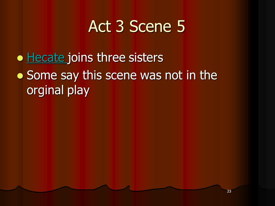 23 Act 3 Scene 5 Hecate joins three sisters Hecate joins three sisters Hecate Some say this scene was not in the orginal play Some say this scene was not in the orginal play 23