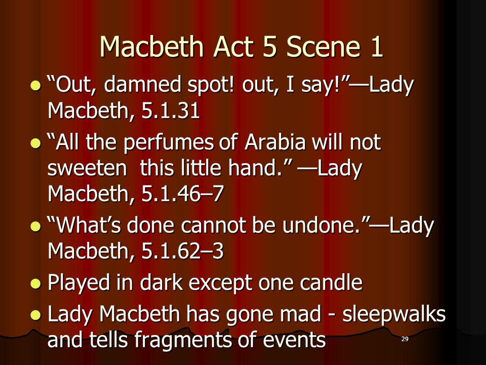 """29 Macbeth Act 5 Scene 1 """"Out, damned spot! out, I say!""""—Lady Macbeth, 5.1.31 """"All the perfumes of Arabia will not sweeten this little hand."""" —Lady Ma"""