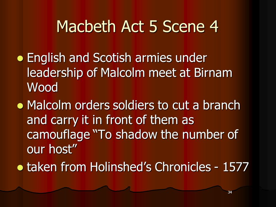 34 Macbeth Act 5 Scene 4 English and Scotish armies under leadership of Malcolm meet at Birnam Wood English and Scotish armies under leadership of Malcolm meet at Birnam Wood Malcolm orders soldiers to cut a branch and carry it in front of them as camouflage To shadow the number of our host Malcolm orders soldiers to cut a branch and carry it in front of them as camouflage To shadow the number of our host taken from Holinshed's Chronicles - 1577 taken from Holinshed's Chronicles - 1577 34