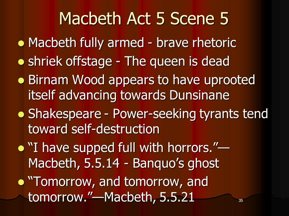 35 Macbeth Act 5 Scene 5 Macbeth fully armed - brave rhetoric shriek offstage - The queen is dead Birnam Wood appears to have uprooted itself advancing towards Dunsinane Shakespeare - Power-seeking tyrants tend toward self-destruction I have supped full with horrors. — Macbeth, 5.5.14 - Banquo's ghost Tomorrow, and tomorrow, and tomorrow. —Macbeth, 5.5.21 35