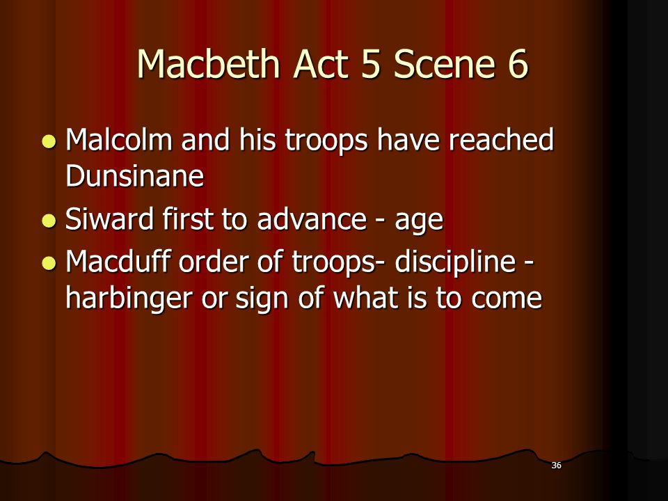 36 Macbeth Act 5 Scene 6 Malcolm and his troops have reached Dunsinane Siward first to advance - age Macduff order of troops- discipline - harbinger or sign of what is to come 36