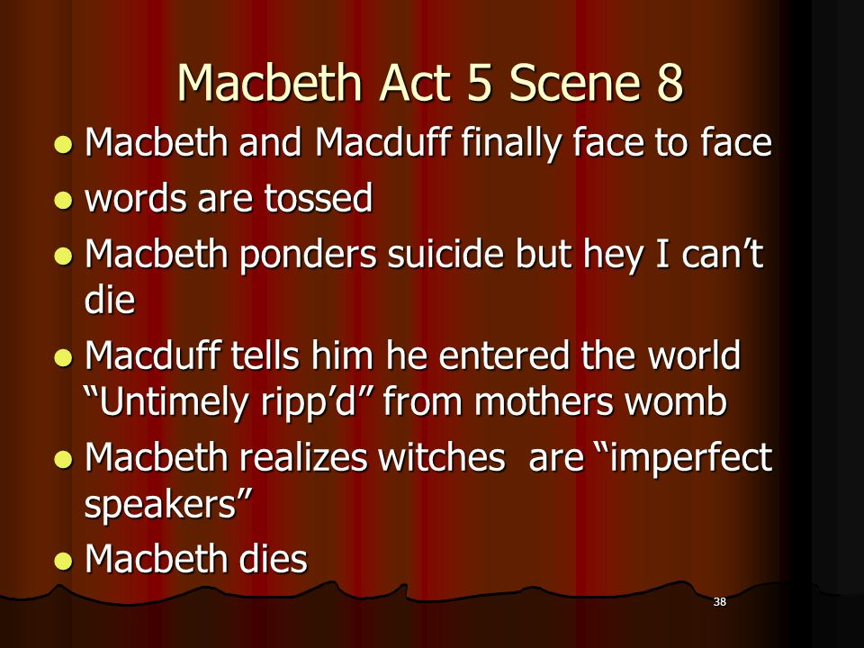 38 Macbeth Act 5 Scene 8 Macbeth and Macduff finally face to face words are tossed Macbeth ponders suicide but hey I can't die Macduff tells him he entered the world Untimely ripp'd from mothers womb Macbeth realizes witches are imperfect speakers Macbeth dies 38