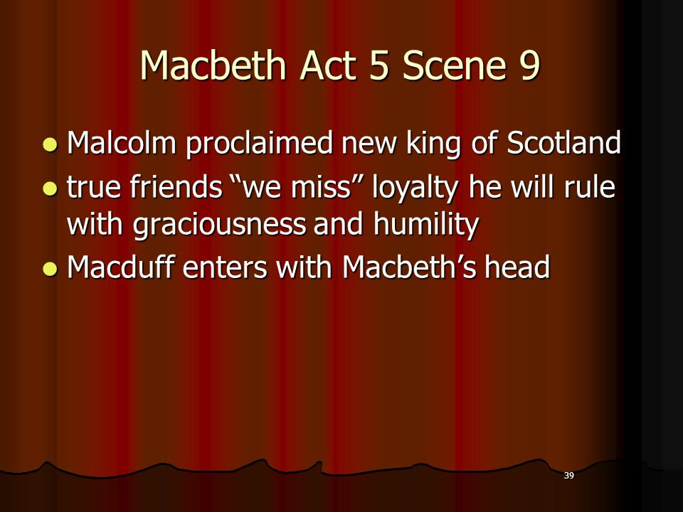 39 Macbeth Act 5 Scene 9 Malcolm proclaimed new king of Scotland Malcolm proclaimed new king of Scotland true friends we miss loyalty he will rule with graciousness and humility true friends we miss loyalty he will rule with graciousness and humility Macduff enters with Macbeth's head Macduff enters with Macbeth's head 39