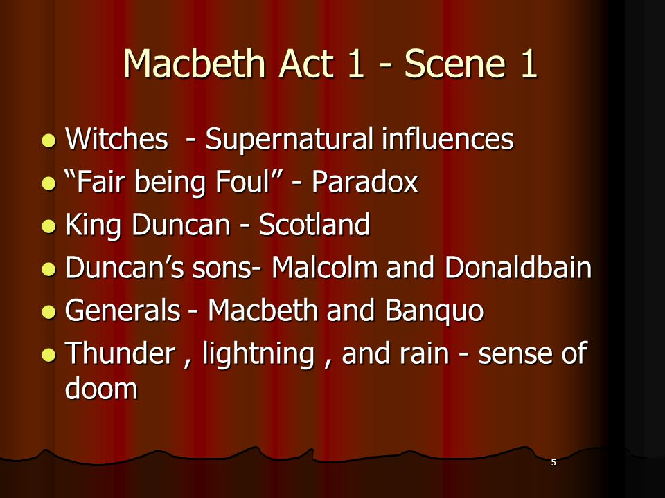 5 Macbeth Act 1 - Scene 1 Witches - Supernatural influences Witches - Supernatural influences Fair being Foul - Paradox Fair being Foul - Paradox King Duncan - Scotland King Duncan - Scotland Duncan's sons- Malcolm and Donaldbain Duncan's sons- Malcolm and Donaldbain Generals - Macbeth and Banquo Generals - Macbeth and Banquo Thunder, lightning, and rain - sense of doom Thunder, lightning, and rain - sense of doom