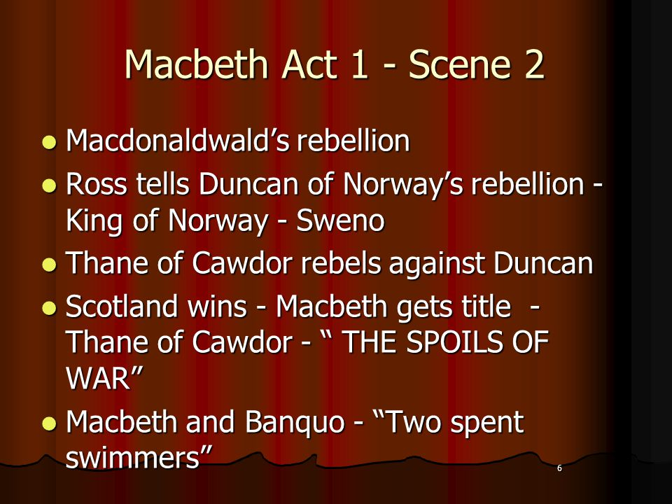 6 Macbeth Act 1 - Scene 2 Macdonaldwald's rebellion Macdonaldwald's rebellion Ross tells Duncan of Norway's rebellion - King of Norway - Sweno Ross tells Duncan of Norway's rebellion - King of Norway - Sweno Thane of Cawdor rebels against Duncan Thane of Cawdor rebels against Duncan Scotland wins - Macbeth gets title - Thane of Cawdor - THE SPOILS OF WAR Scotland wins - Macbeth gets title - Thane of Cawdor - THE SPOILS OF WAR Macbeth and Banquo - Two spent swimmers Macbeth and Banquo - Two spent swimmers