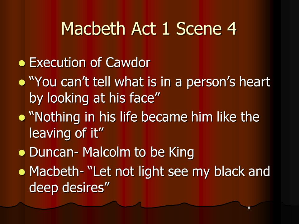 8 Macbeth Act 1 Scene 4 Execution of Cawdor Execution of Cawdor You can't tell what is in a person's heart by looking at his face You can't tell what is in a person's heart by looking at his face Nothing in his life became him like the leaving of it Nothing in his life became him like the leaving of it Duncan- Malcolm to be King Duncan- Malcolm to be King Macbeth- Let not light see my black and deep desires Macbeth- Let not light see my black and deep desires 8
