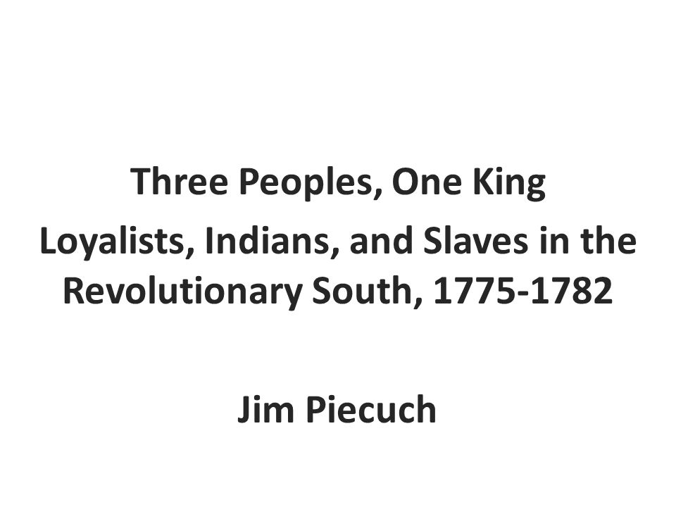 Three Peoples, One King Loyalists, Indians, and Slaves in the Revolutionary South, 1775-1782 Jim Piecuch