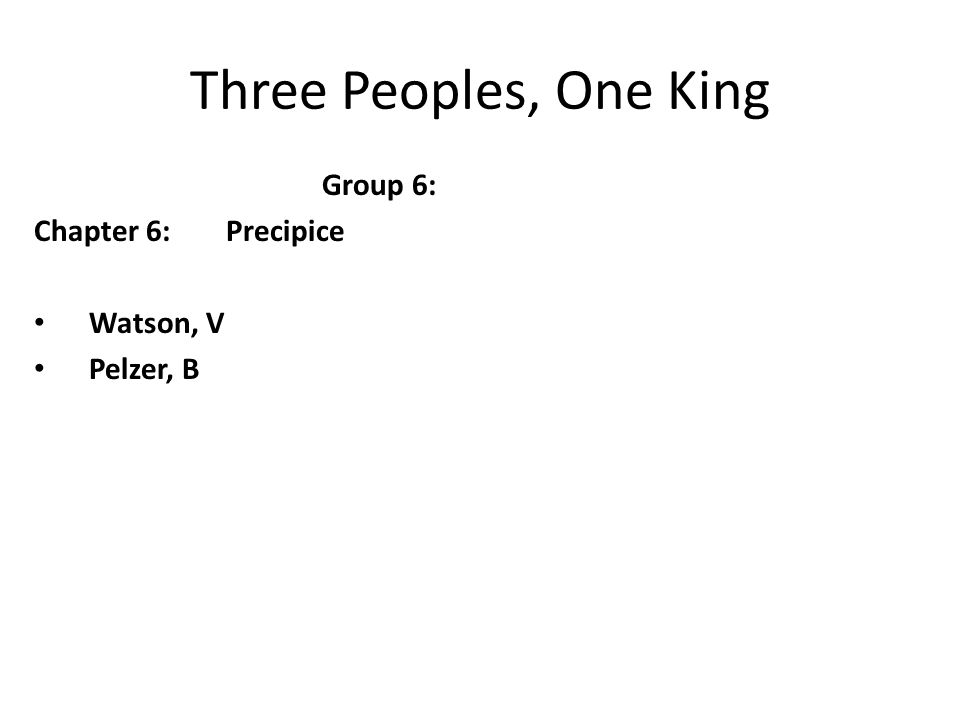 Three Peoples, One King Group 6: Chapter 6:Precipice Watson, V Pelzer, B