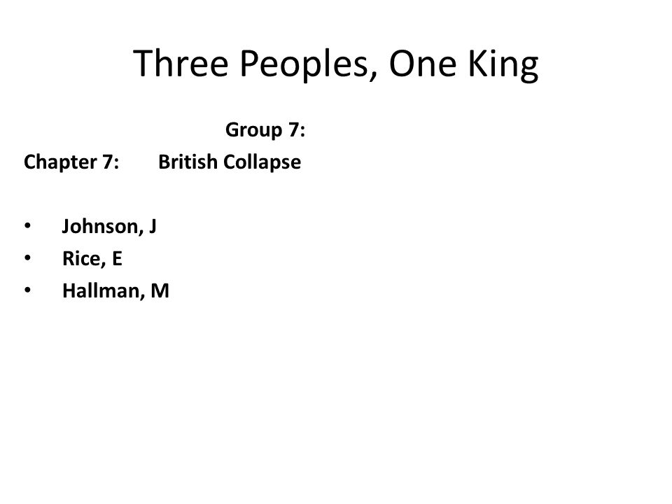 Three Peoples, One King Group 7: Chapter 7:British Collapse Johnson, J Rice, E Hallman, M