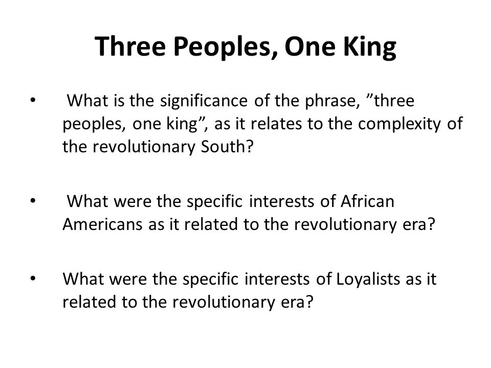 Three Peoples, One King What is the significance of the phrase, three peoples, one king , as it relates to the complexity of the revolutionary South.