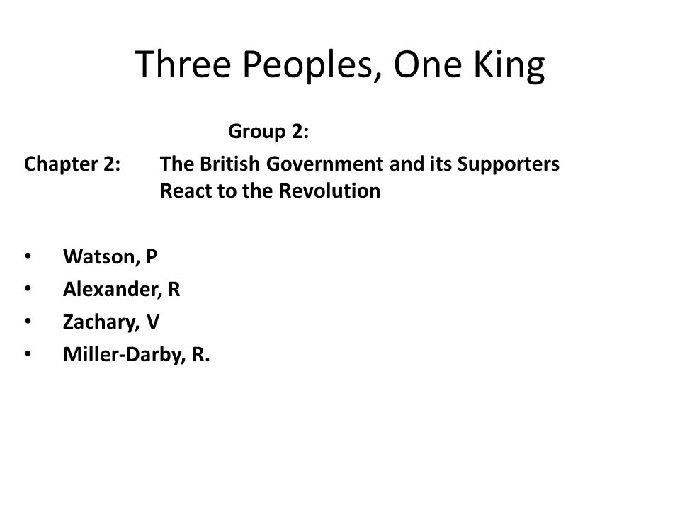 Three Peoples, One King Group 2: Chapter 2:The British Government and its Supporters React to the Revolution Watson, P Alexander, R Zachary, V Miller-