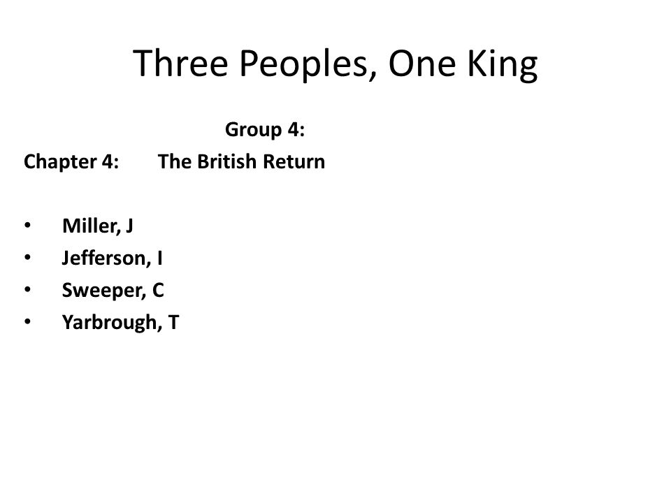 Three Peoples, One King Group 4: Chapter 4:The British Return Miller, J Jefferson, I Sweeper, C Yarbrough, T