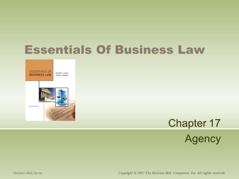 Essentials of Business LawChapter 17-2 Principal – Agent Relationships A person or firm represented by another in business or personal dealings with third parties Agent  The person who represents another Principal  The person the agent represents or for whom he or she performs duties Contract of agency  An agreement between a principal and an agent by which the agent is vested with authority to represent the principal Many employees act as agents of their employers