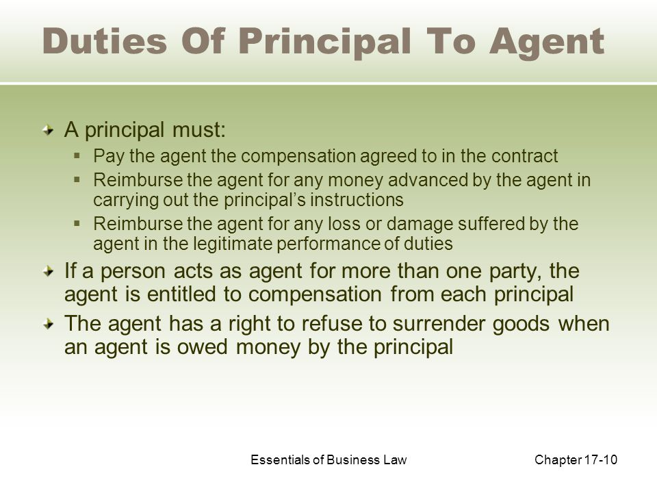Essentials of Business LawChapter 17-10 Duties Of Principal To Agent A principal must:  Pay the agent the compensation agreed to in the contract  Reimburse the agent for any money advanced by the agent in carrying out the principal's instructions  Reimburse the agent for any loss or damage suffered by the agent in the legitimate performance of duties If a person acts as agent for more than one party, the agent is entitled to compensation from each principal The agent has a right to refuse to surrender goods when an agent is owed money by the principal